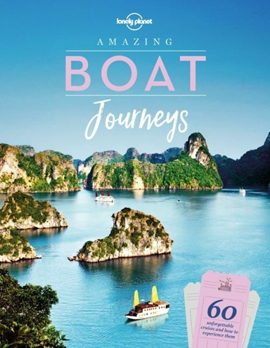 Amazing Boat Journeys: 60 unforgettable cruises and how to experience them