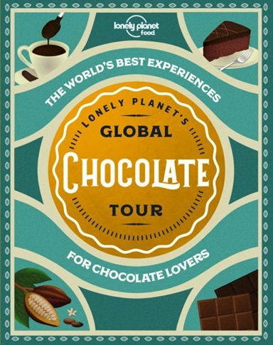 Lonely Planet's Global Chocolate Tour: The World's best experiences for chocolate lovers