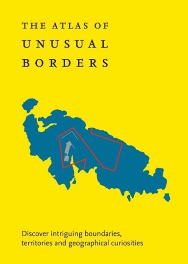 The Atlas of Unusual Borders: Discover intriguing boundaries, territories and geographical curiosities